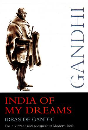 India of My Dreams : Ideas of Gandhi for a Vibrant and Prosperous Modern India