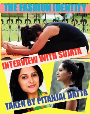 THE FASHION IDENTITY Interview With Sujata Singh Taken By Pitanjal Datta - Read on ipad, iphone, smart phone and tablets.
