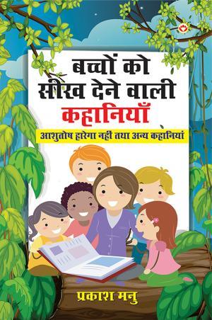 Bachchon Ko Seekh Dene Wali Kahaniyan : Ashutosh Harega Nahi Aur Anya Kahaniyan : बच्चों को सीख देने वाली कहानियाँ: आशुतोष हारेगा नहीं तथा अन्य कहानियाँ - Read on ipad, iphone, smart phone and tablets.