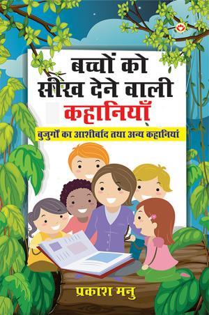 Bachchon Ko Seekh Dene Wali Kahaniyan : Buzurgon Ka Ashirwad Aur Anya Kahaniyan: बच्चों को सीख देने वाली कहानियाँ: बुजुर्गों का आशीर्वाद तथा अन्य कहानियाँ - Read on ipad, iphone, smart phone and tablets.