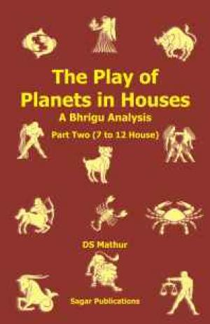 The Play of Planets in Houses: A Bhrigu Analysis Part two (7 to 12 House)  - Read on ipad, iphone, smart phone and tablets.
