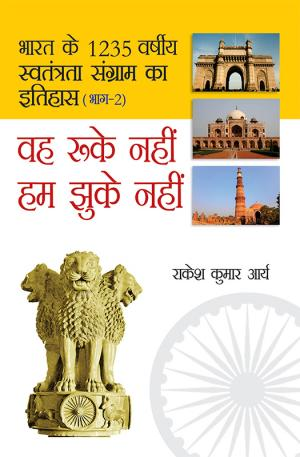 Bharat Ke 1235 Varshiya Swatantra Sangram Ka Itihas - Weh Ruke Nahin Hum Jhuke Nahin : Bhag - 2: भारत के 1235 वर्षीय स्वतंत्रता संग्राम का इतिहास - वह रुके नहीं हम झुके नहीं : भाग - 2