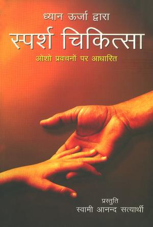 Dhyan Urja Dwara Sparsh Chikitsa : Osho Pravachano par Aadharit : ध्यान ऊर्जा द्वारा स्पर्श चिकित्सा : ओशो प्रवचनों पर आधारित