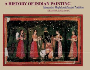 A History of Indian Painting - Manuscript, Moghul and Deccani Traditions